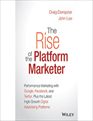 The Rise of the Platform Marketer: Performance Marketing with Google, Facebook, and Twitter, Plus the Latest High-Growth Digital Advertising Platforms